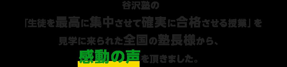 谷沢塾の 「生徒を最高に集中させて確実に合格させる授業」を 見学に来られた全国の塾長様から、 感動の声を頂きました。